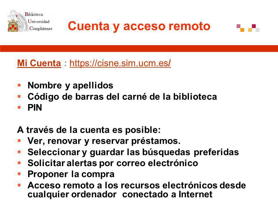 Cuenta y acceso remoto Mi CuentaMi Cuenta : https://cisne.sim.ucm.es/https://cisne.sim.ucm.es/ Nombre y apellidos Código de barras del carné de la biblioteca PIN A través de la cuenta es posible: Ver, renovar y reservar préstamos.