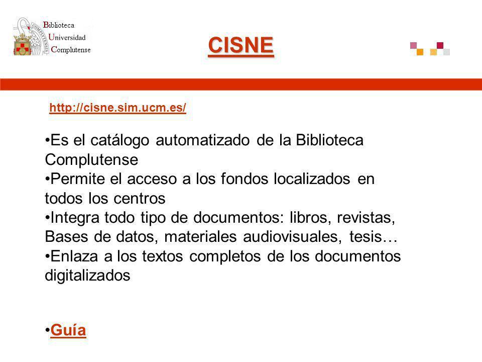 CISNE http://cisne.sim.ucm.es/ Es el catálogo automatizado de la Biblioteca Complutense Permite el acceso a los fondos localizados en todos los centros Integra todo tipo de documentos: libros, revistas, Bases de datos, materiales audiovisuales, tesis… Enlaza a los textos completos de los documentos digitalizados Guía