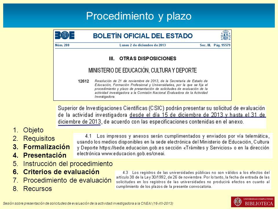 Sesión sobre presentación de solicitudes de evaluación de la actividad investigadora a la CNEAI (16-XII-2013) Procedimiento y plazo 1.Objeto 2.Requisitos 3.Formalización 4.Presentación 5.Instrucción del procedimiento 6.Criterios de evaluación 7.Procedimiento de evaluación 8.Recursos