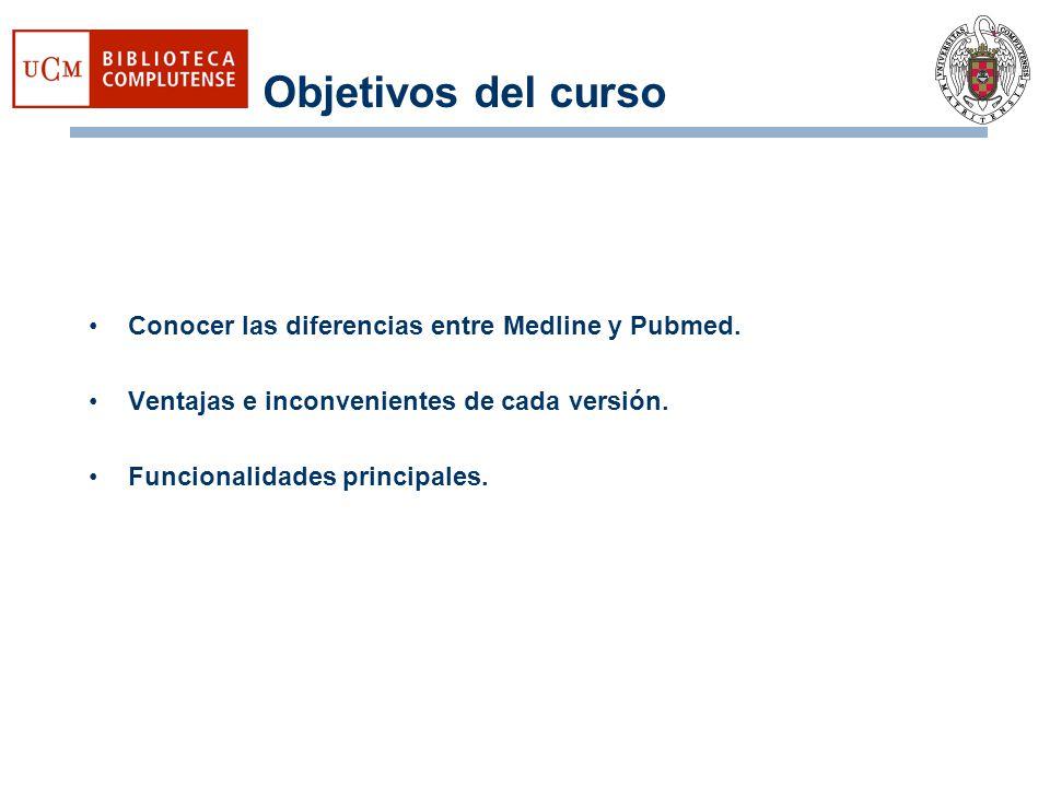 Objetivos del curso Conocer las diferencias entre Medline y Pubmed. Ventajas e inconvenientes de cada versión. Funcionalidades principales.