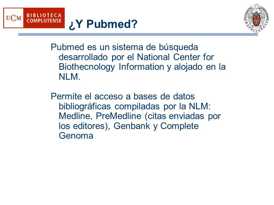 ¿Y Pubmed? Pubmed es un sistema de búsqueda desarrollado por el National Center for Biothecnology Information y alojado en la NLM. Permite el acceso a