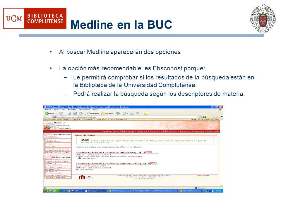 Medline en la BUC Al buscar Medline aparecerán dos opciones La opción más recomendable es Ebscohost porque: –Le permitirá comprobar si los resultados
