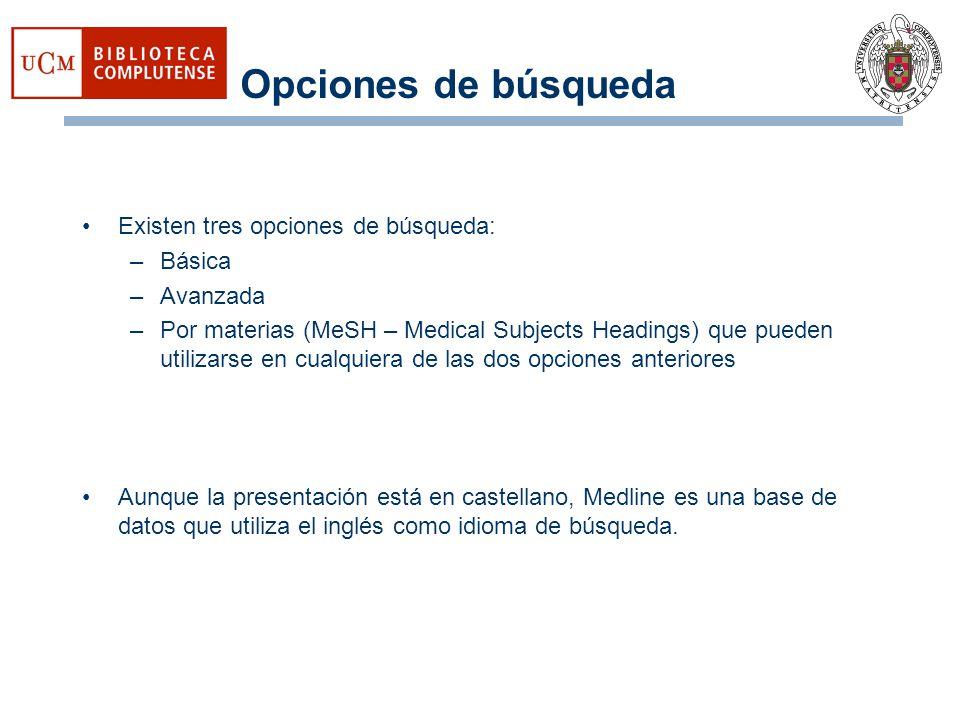 Opciones de búsqueda Existen tres opciones de búsqueda: –Básica –Avanzada –Por materias (MeSH – Medical Subjects Headings) que pueden utilizarse en cu