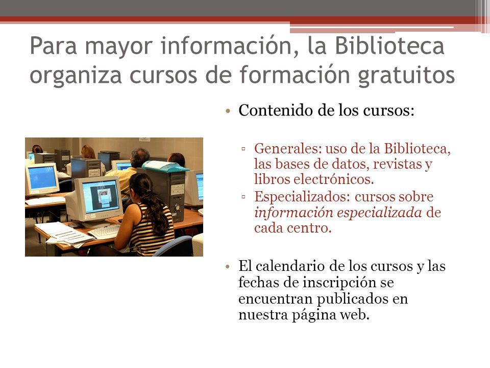 Para mayor información, la Biblioteca organiza cursos de formación gratuitos Contenido de los cursos: Generales: uso de la Biblioteca, las bases de da