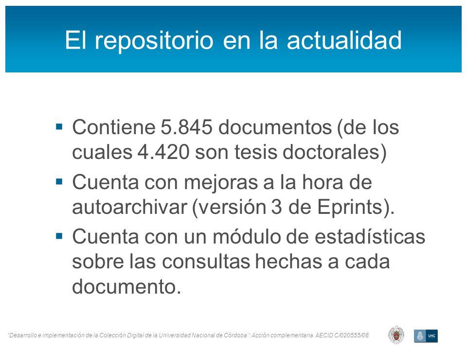 Desarrollo e implementación de la Colección Digital de la Universidad Nacional de Córdoba: Acción complementaria AECID C/020555/08 El repositorio en la actualidad Contiene 5.845 documentos (de los cuales 4.420 son tesis doctorales) Cuenta con mejoras a la hora de autoarchivar (versión 3 de Eprints).