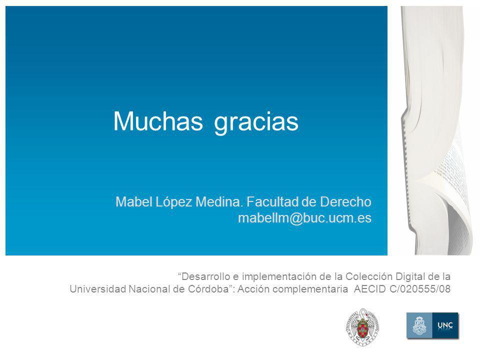 Desarrollo e implementación de la Colección Digital de la Universidad Nacional de Córdoba: Acción complementaria AECID C/020555/08 Muchas gracias Mabel López Medina.