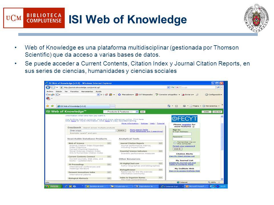 ISI Web of Knowledge Web of Knowledge es una plataforma multidisciplinar (gestionada por Thomson Scientific) que da acceso a varias bases de datos. Se