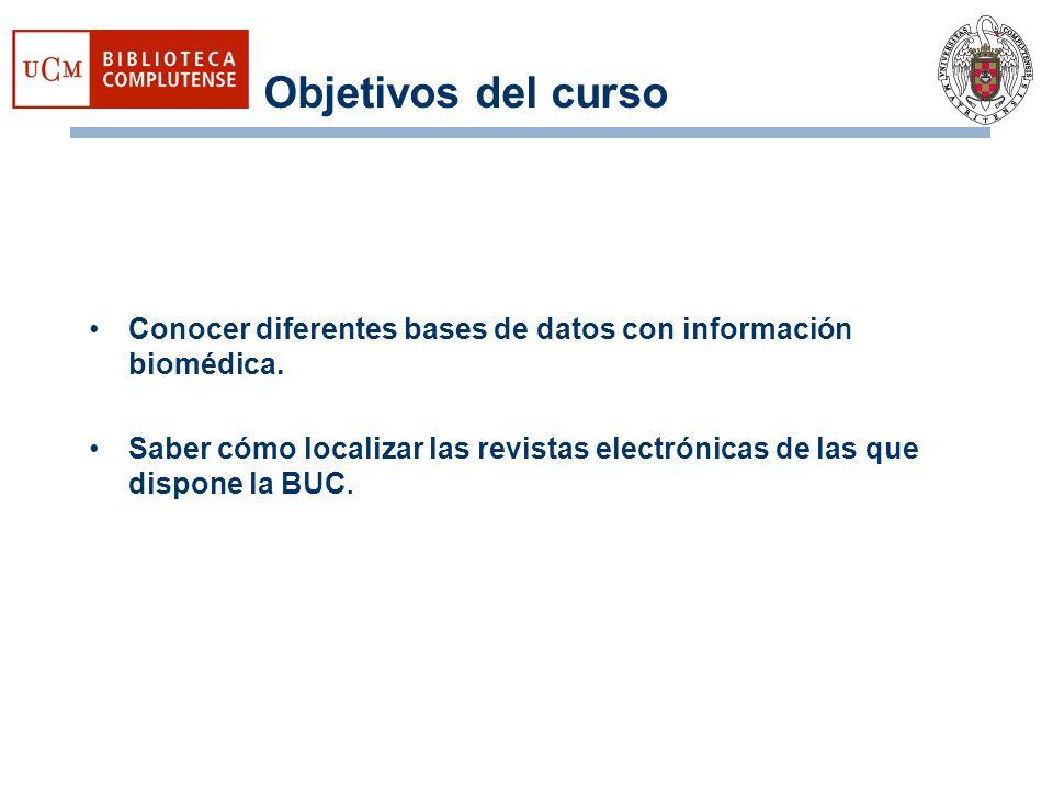 Objetivos del curso Conocer diferentes bases de datos con información biomédica. Saber cómo localizar las revistas electrónicas de las que dispone la