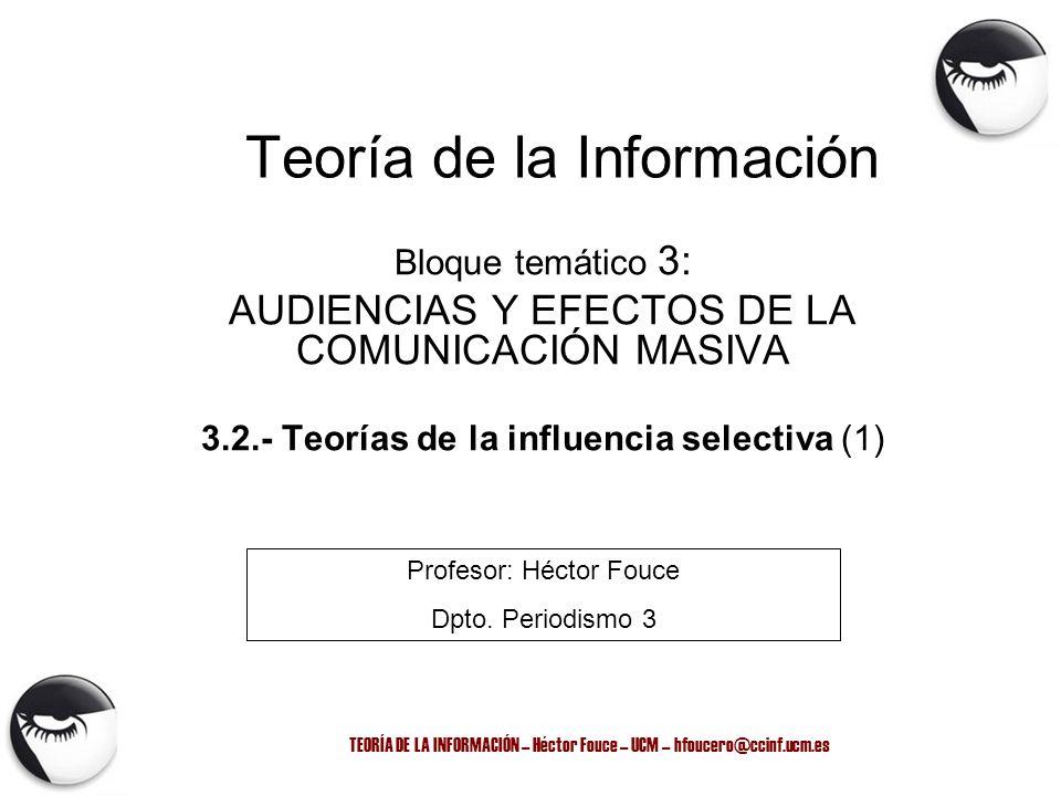 TEORÍA DE LA INFORMACIÓN – Héctor Fouce – UCM – hfoucero@ccinf.ucm.es Modelo Lasswell (1948) Una forma apropiada de describir un acto de comunicación es responder a las siguientes preguntas: –¿quién dice qué a través de qué canal y con qué efecto.