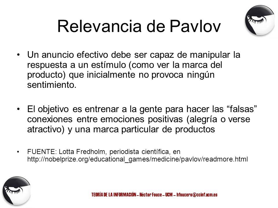 TEORÍA DE LA INFORMACIÓN – Héctor Fouce – UCM – hfoucero@ccinf.ucm.es Relevancia de Pavlov Un anuncio efectivo debe ser capaz de manipular la respuest