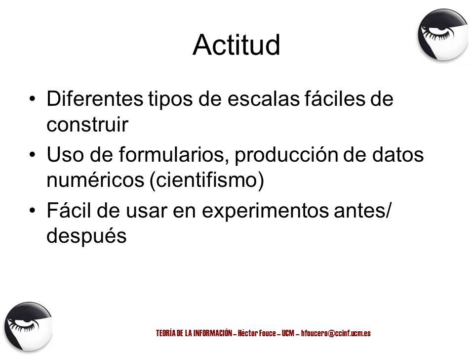 TEORÍA DE LA INFORMACIÓN – Héctor Fouce – UCM – hfoucero@ccinf.ucm.es Actitud Diferentes tipos de escalas fáciles de construir Uso de formularios, pro
