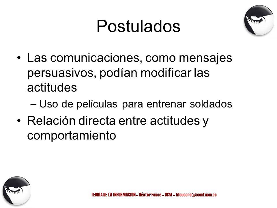 TEORÍA DE LA INFORMACIÓN – Héctor Fouce – UCM – hfoucero@ccinf.ucm.es Postulados Las comunicaciones, como mensajes persuasivos, podían modificar las a