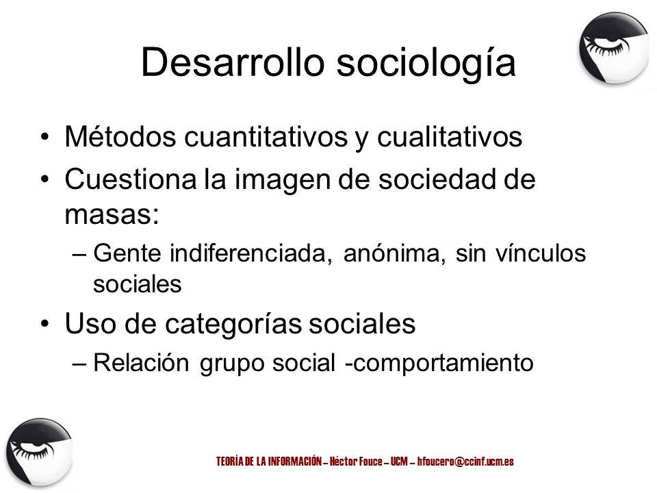 TEORÍA DE LA INFORMACIÓN – Héctor Fouce – UCM – hfoucero@ccinf.ucm.es Desarrollo sociología Métodos cuantitativos y cualitativos Cuestiona la imagen d