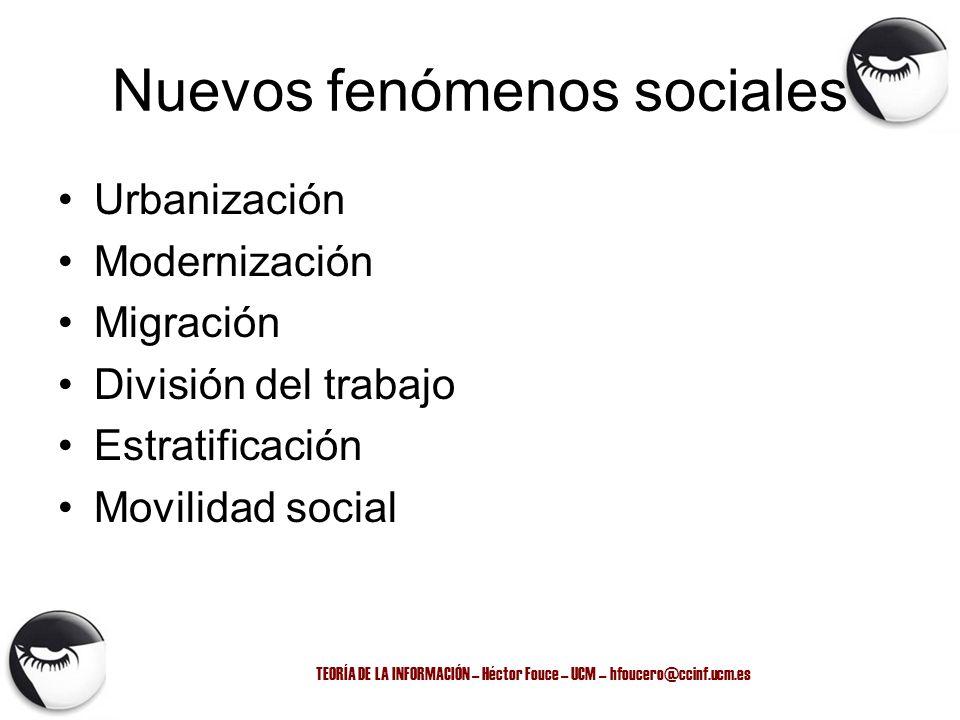TEORÍA DE LA INFORMACIÓN – Héctor Fouce – UCM – hfoucero@ccinf.ucm.es Nuevos fenómenos sociales Urbanización Modernización Migración División del trab