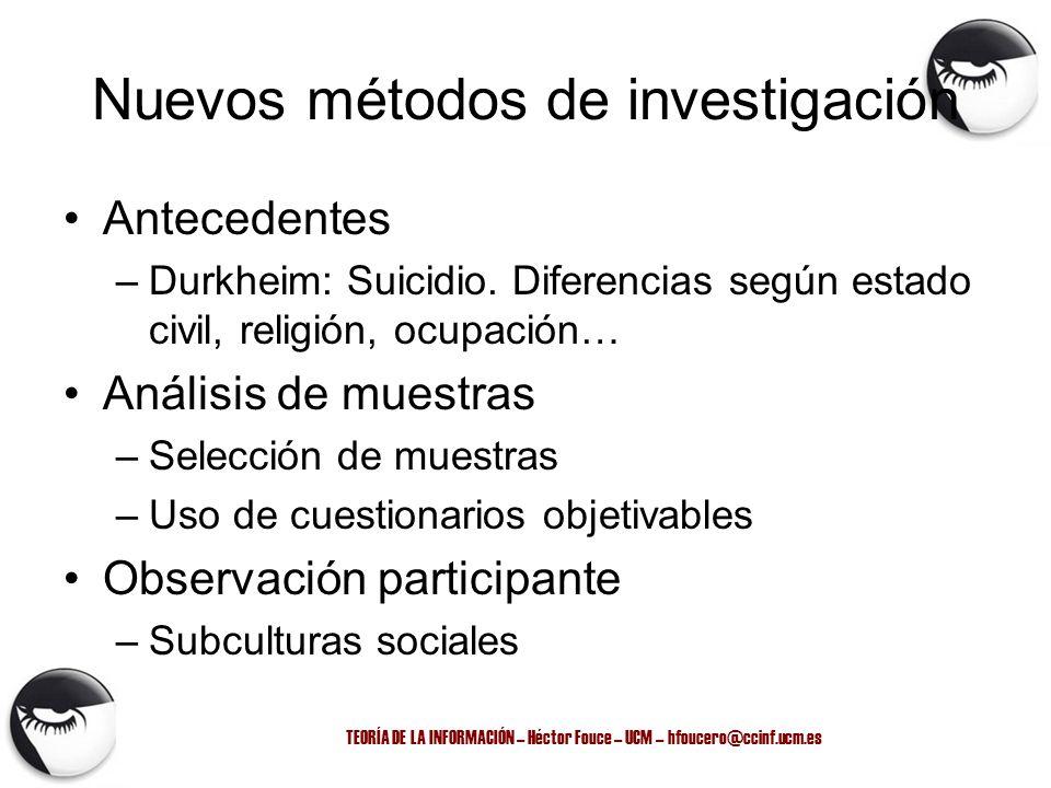 TEORÍA DE LA INFORMACIÓN – Héctor Fouce – UCM – hfoucero@ccinf.ucm.es Nuevos métodos de investigación Antecedentes –Durkheim: Suicidio. Diferencias se