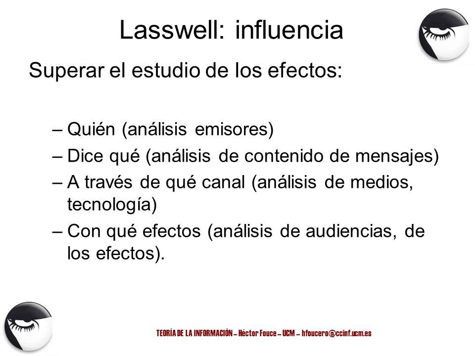 TEORÍA DE LA INFORMACIÓN – Héctor Fouce – UCM – hfoucero@ccinf.ucm.es Lasswell: influencia Superar el estudio de los efectos: –Quién (análisis emisore
