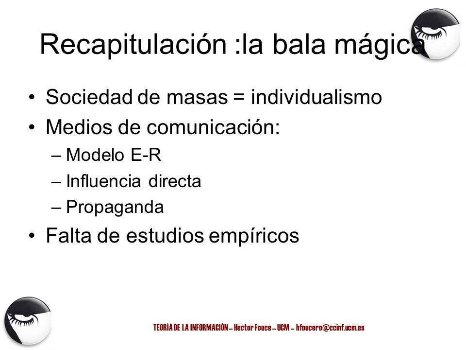 TEORÍA DE LA INFORMACIÓN – Héctor Fouce – UCM – hfoucero@ccinf.ucm.es Recapitulación :la bala mágica Sociedad de masas = individualismo Medios de comu