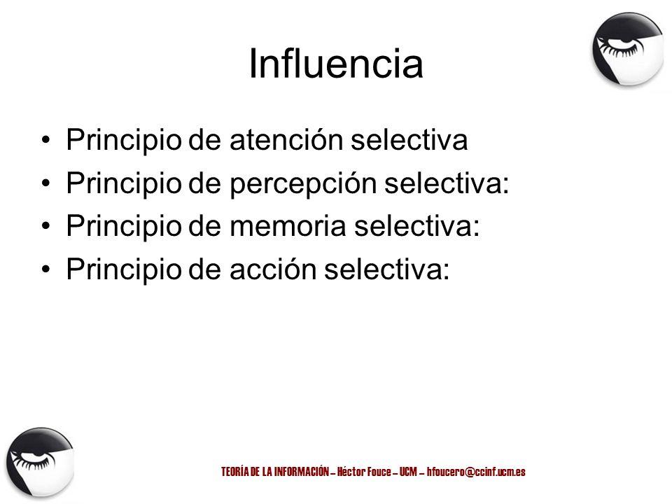 TEORÍA DE LA INFORMACIÓN – Héctor Fouce – UCM – hfoucero@ccinf.ucm.es Influencia Principio de atención selectiva Principio de percepción selectiva: Pr