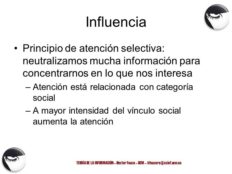 TEORÍA DE LA INFORMACIÓN – Héctor Fouce – UCM – hfoucero@ccinf.ucm.es Influencia Principio de atención selectiva: neutralizamos mucha información para