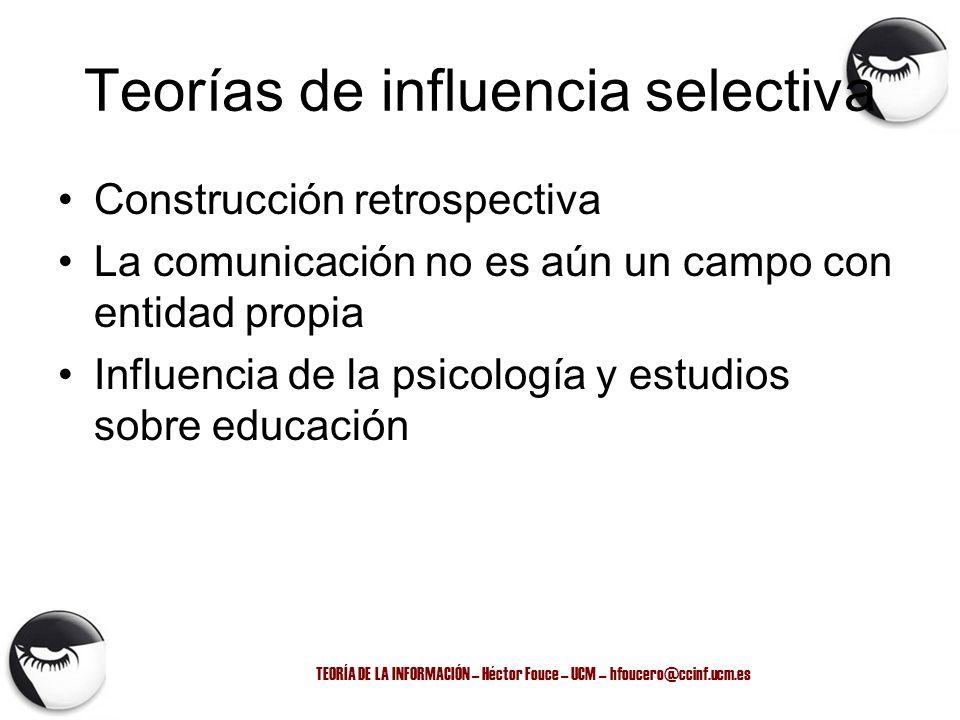 TEORÍA DE LA INFORMACIÓN – Héctor Fouce – UCM – hfoucero@ccinf.ucm.es Teorías de influencia selectiva Construcción retrospectiva La comunicación no es