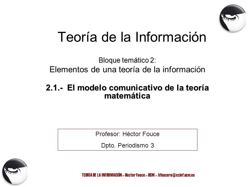 TEORÍA DE LA INFORMACIÓN – Héctor Fouce – UCM – hfoucero@ccinf.ucm.es Teoría de la Información Bloque temático 2: Elementos de una teoría de la inform