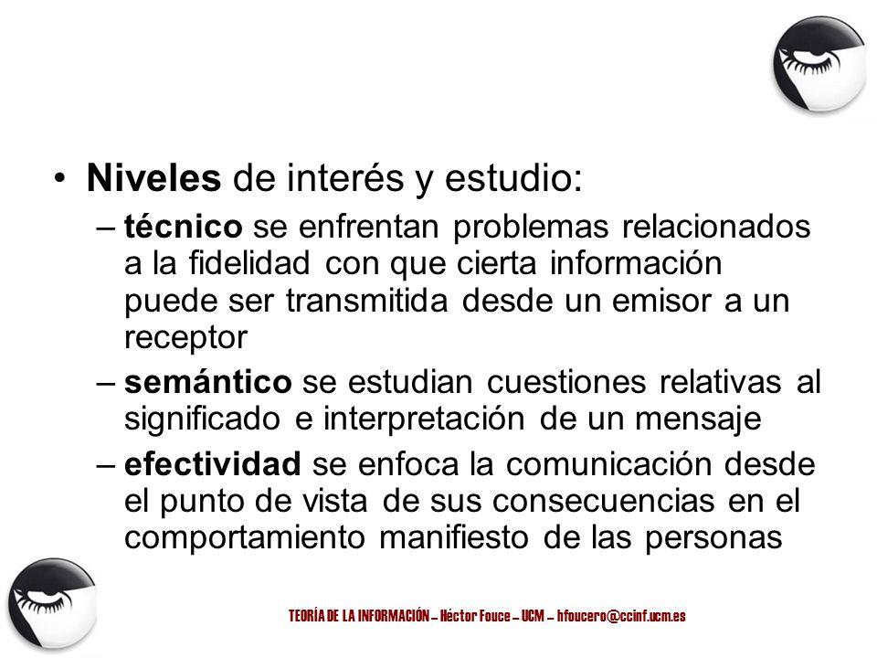 TEORÍA DE LA INFORMACIÓN – Héctor Fouce – UCM – hfoucero@ccinf.ucm.es Niveles de interés y estudio: –técnico se enfrentan problemas relacionados a la