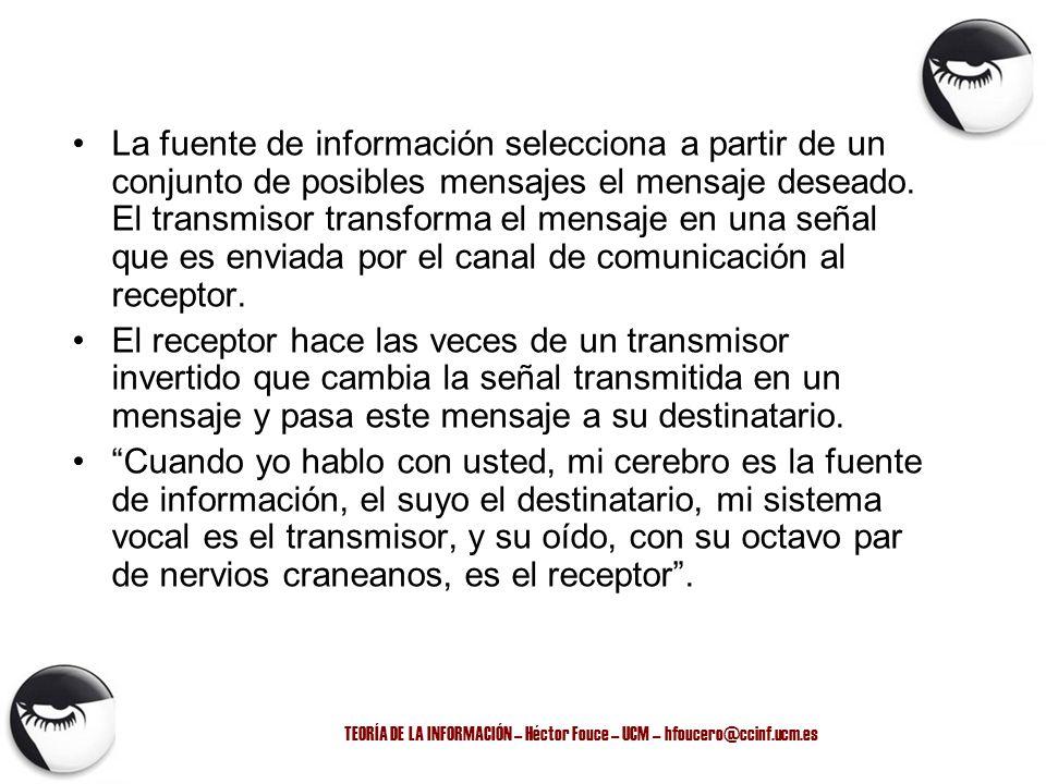 TEORÍA DE LA INFORMACIÓN – Héctor Fouce – UCM – hfoucero@ccinf.ucm.es La fuente de información selecciona a partir de un conjunto de posibles mensajes