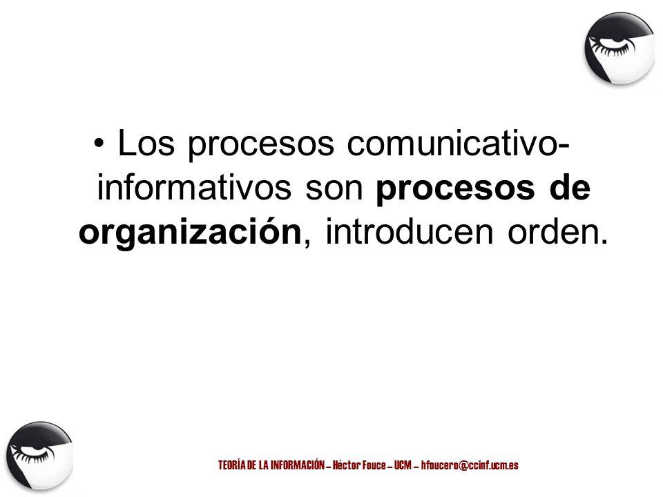 TEORÍA DE LA INFORMACIÓN – Héctor Fouce – UCM – hfoucero@ccinf.ucm.es Los procesos comunicativo- informativos son procesos de organización, introducen