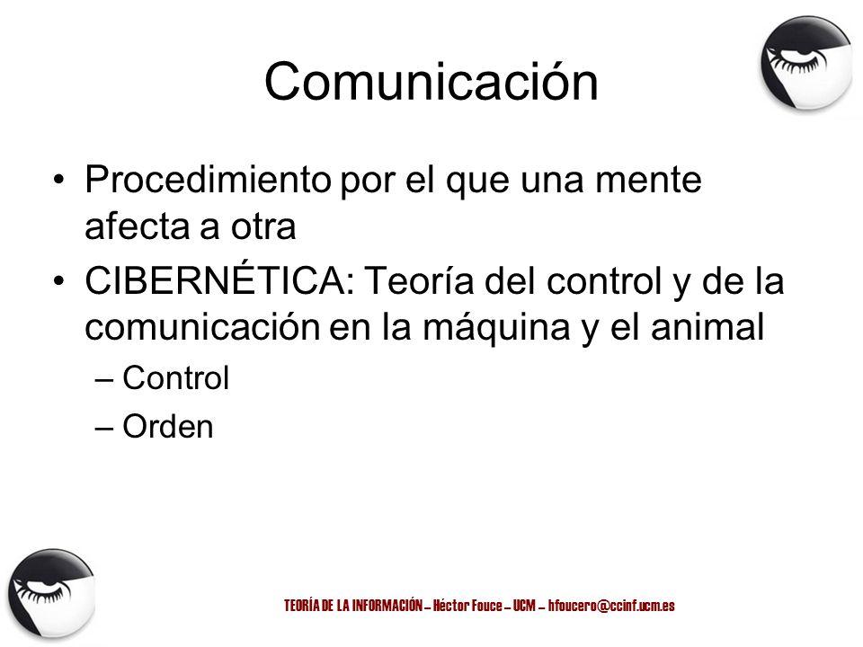 TEORÍA DE LA INFORMACIÓN – Héctor Fouce – UCM – hfoucero@ccinf.ucm.es Comunicación Procedimiento por el que una mente afecta a otra CIBERNÉTICA: Teorí