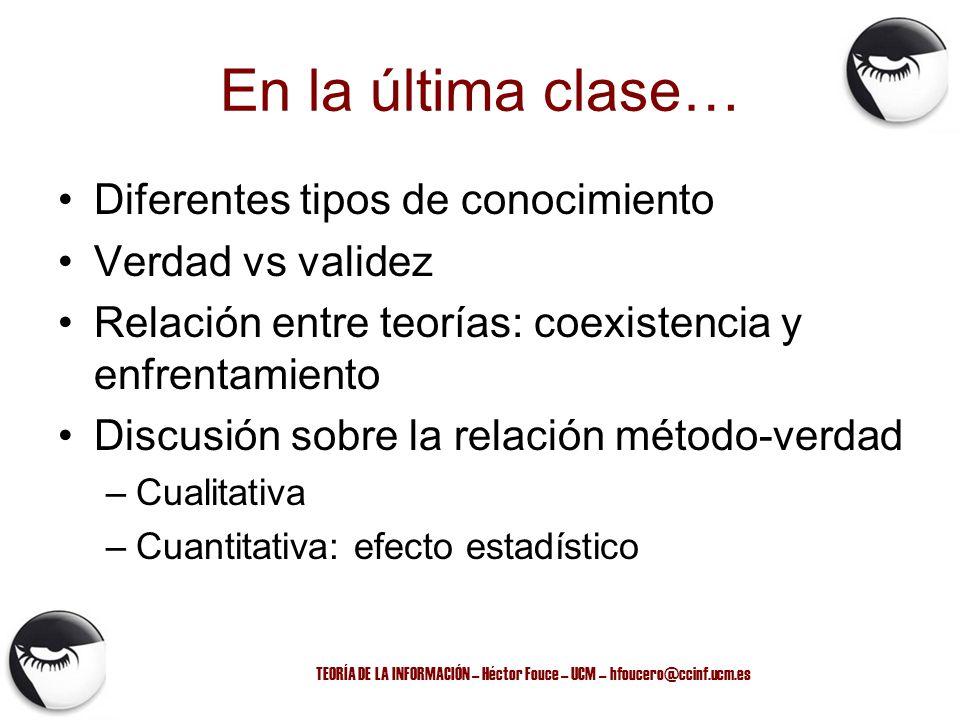 TEORÍA DE LA INFORMACIÓN – Héctor Fouce – UCM – hfoucero@ccinf.ucm.es En la última clase… Diferentes tipos de conocimiento Verdad vs validez Relación
