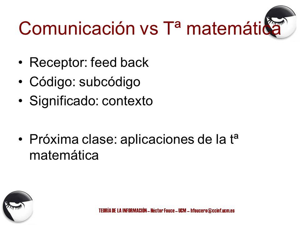 TEORÍA DE LA INFORMACIÓN – Héctor Fouce – UCM – hfoucero@ccinf.ucm.es Comunicación vs Tª matemática Receptor: feed back Código: subcódigo Significado: