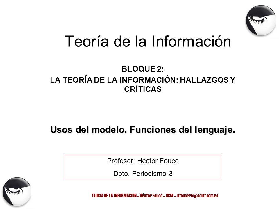 TEORÍA DE LA INFORMACIÓN – Héctor Fouce – UCM – hfoucero@ccinf.ucm.es Teoría de la Información BLOQUE 2: LA TEORÍA DE LA INFORMACIÓN: HALLAZGOS Y CRÍT