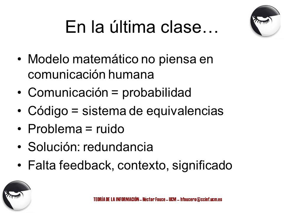 TEORÍA DE LA INFORMACIÓN – Héctor Fouce – UCM – hfoucero@ccinf.ucm.es En la última clase… Modelo matemático no piensa en comunicación humana Comunicac