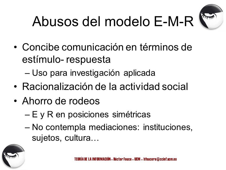 TEORÍA DE LA INFORMACIÓN – Héctor Fouce – UCM – hfoucero@ccinf.ucm.es Abusos del modelo E-M-R Concibe comunicación en términos de estímulo- respuesta