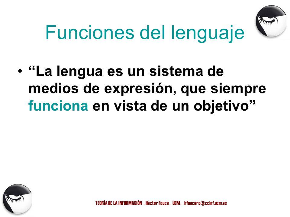 TEORÍA DE LA INFORMACIÓN – Héctor Fouce – UCM – hfoucero@ccinf.ucm.es Funciones del lenguaje La lengua es un sistema de medios de expresión, que siemp