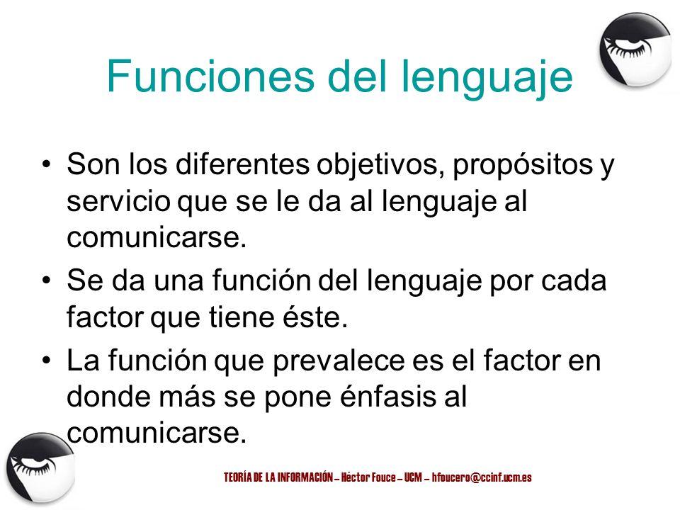 TEORÍA DE LA INFORMACIÓN – Héctor Fouce – UCM – hfoucero@ccinf.ucm.es Funciones del lenguaje Son los diferentes objetivos, propósitos y servicio que s