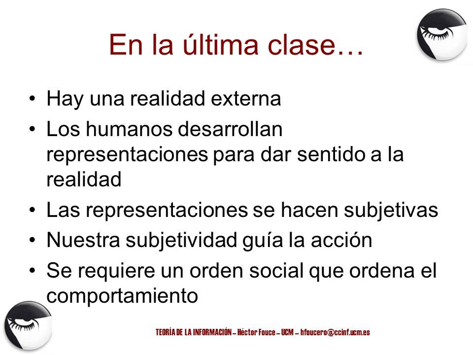 TEORÍA DE LA INFORMACIÓN – Héctor Fouce – UCM – hfoucero@ccinf.ucm.es En la última clase… Hay una realidad externa Los humanos desarrollan representac