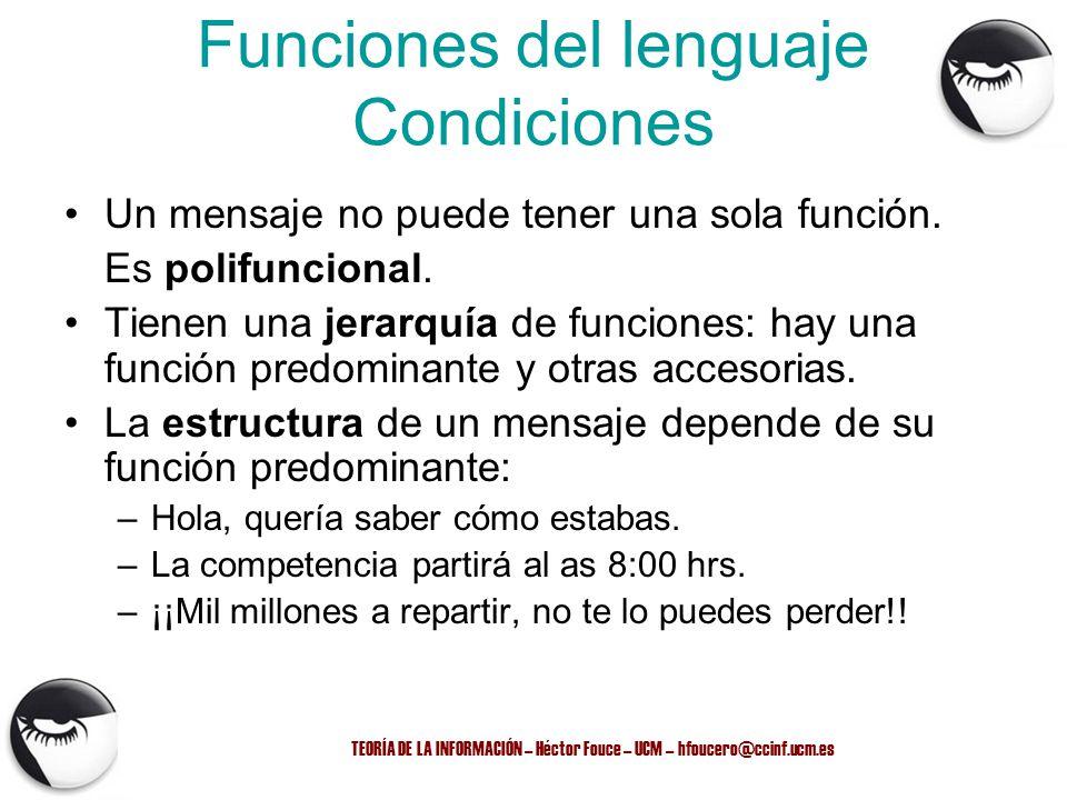 TEORÍA DE LA INFORMACIÓN – Héctor Fouce – UCM – hfoucero@ccinf.ucm.es Funciones del lenguaje Condiciones Un mensaje no puede tener una sola función. E