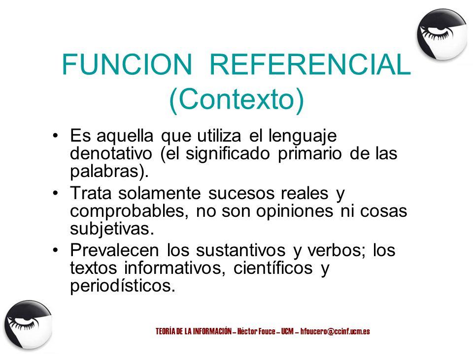 TEORÍA DE LA INFORMACIÓN – Héctor Fouce – UCM – hfoucero@ccinf.ucm.es FUNCION REFERENCIAL (Contexto) Es aquella que utiliza el lenguaje denotativo (el