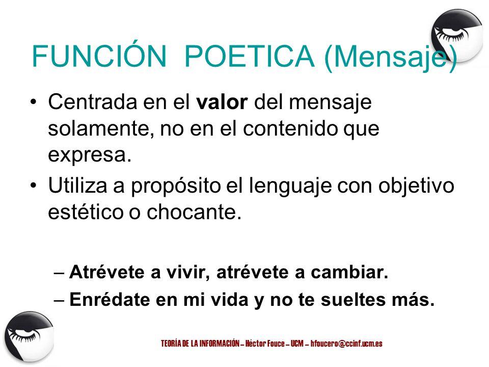TEORÍA DE LA INFORMACIÓN – Héctor Fouce – UCM – hfoucero@ccinf.ucm.es FUNCIÓN POETICA (Mensaje) Centrada en el valor del mensaje solamente, no en el c