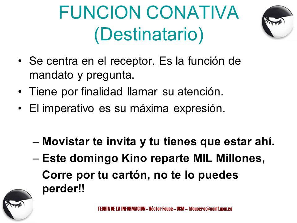 FUNCION CONATIVA (Destinatario) Se centra en el receptor. Es la función de mandato y pregunta. Tiene por finalidad llamar su atención. El imperativo e