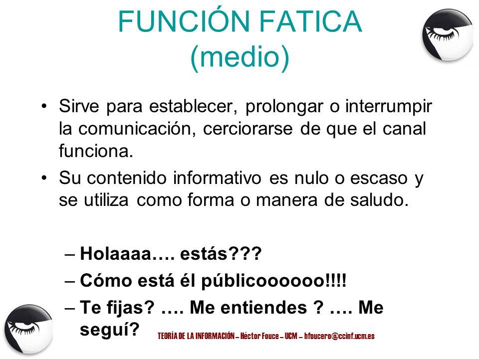 TEORÍA DE LA INFORMACIÓN – Héctor Fouce – UCM – hfoucero@ccinf.ucm.es FUNCIÓN FATICA (medio) Sirve para establecer, prolongar o interrumpir la comunic