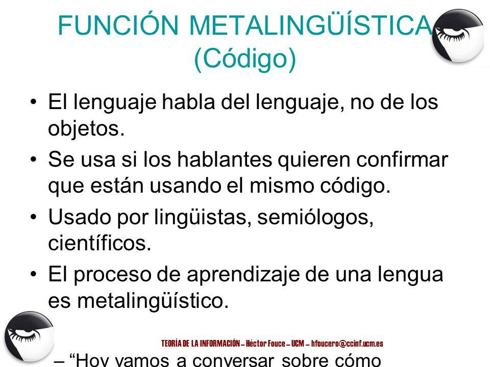 TEORÍA DE LA INFORMACIÓN – Héctor Fouce – UCM – hfoucero@ccinf.ucm.es FUNCIÓN METALINGÜÍSTICA (Código) El lenguaje habla del lenguaje, no de los objet