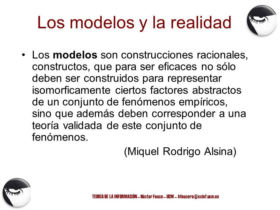 TEORÍA DE LA INFORMACIÓN – Héctor Fouce – UCM – hfoucero@ccinf.ucm.es Los modelos son construcciones racionales, constructos, que para ser eficaces no