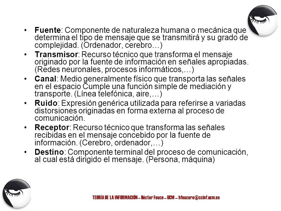 TEORÍA DE LA INFORMACIÓN – Héctor Fouce – UCM – hfoucero@ccinf.ucm.es Fuente: Componente de naturaleza humana o mecánica que determina el tipo de mens