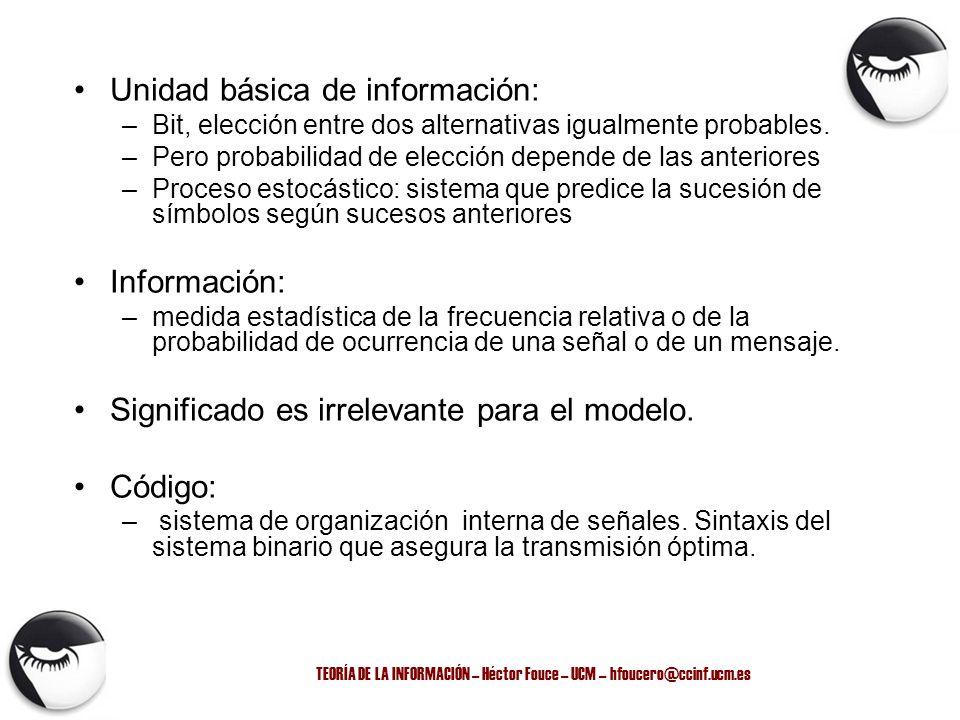 TEORÍA DE LA INFORMACIÓN – Héctor Fouce – UCM – hfoucero@ccinf.ucm.es Unidad básica de información: –Bit, elección entre dos alternativas igualmente p