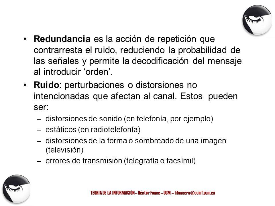 TEORÍA DE LA INFORMACIÓN – Héctor Fouce – UCM – hfoucero@ccinf.ucm.es Redundancia es la acción de repetición que contrarresta el ruido, reduciendo la