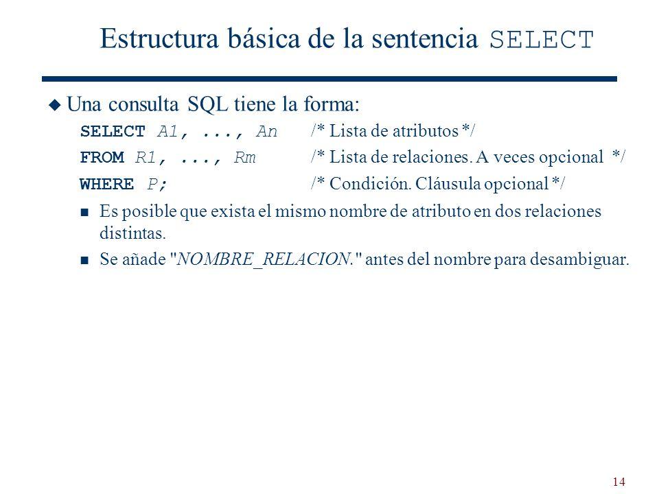 14 Estructura básica de la sentencia SELECT Una consulta SQL tiene la forma: SELECT A1,..., An /* Lista de atributos */ FROM R1,..., Rm /* Lista de re