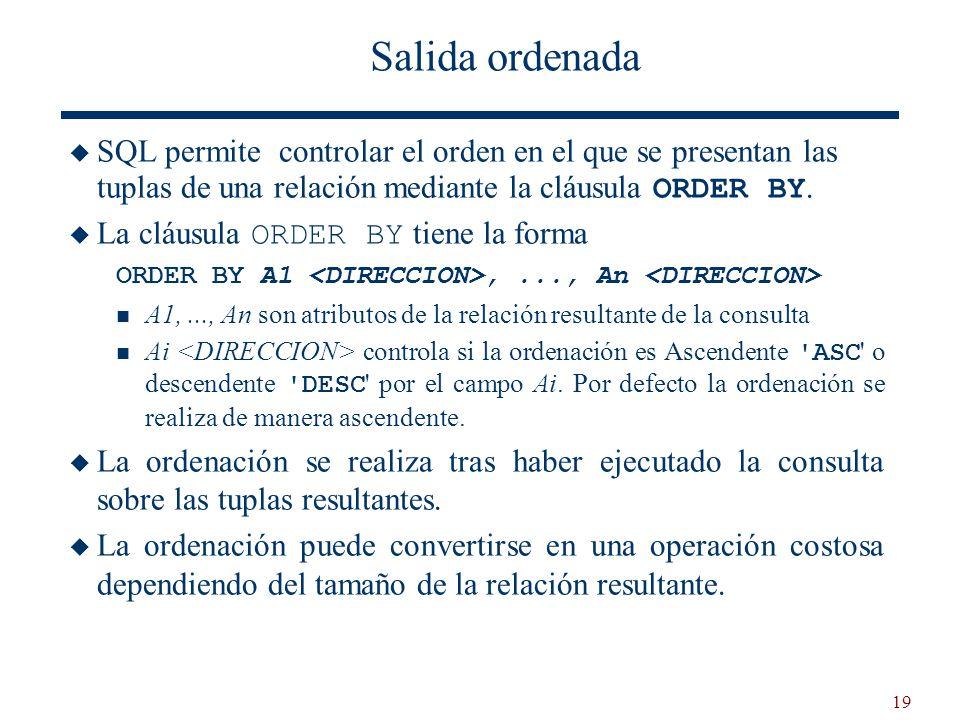19 Salida ordenada SQL permite controlar el orden en el que se presentan las tuplas de una relación mediante la cláusula ORDER BY. La cláusula ORDER B