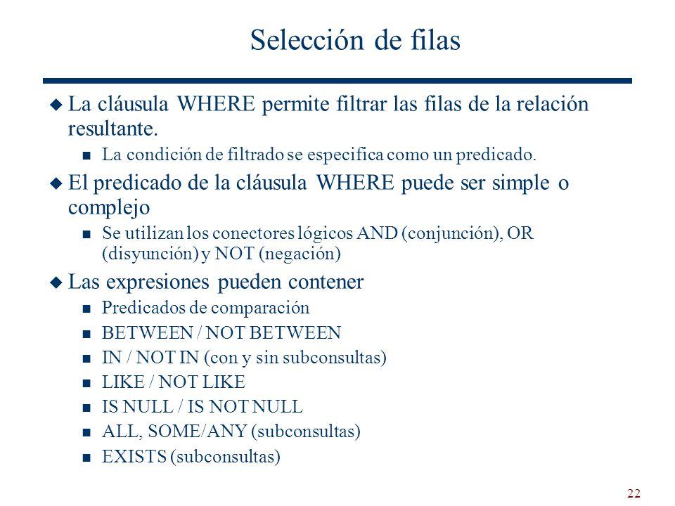 22 Selección de filas La cláusula WHERE permite filtrar las filas de la relación resultante. La condición de filtrado se especifica como un predicado.